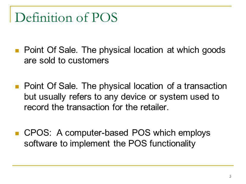 Definition of POS Point Of Sale. The physical location at which goods are sold to customers.