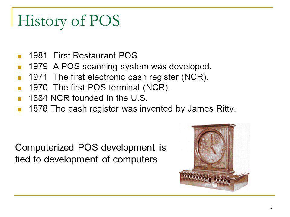History of POS 1981 First Restaurant POS. 1979 A POS scanning system was developed. 1971 The first electronic cash register (NCR).