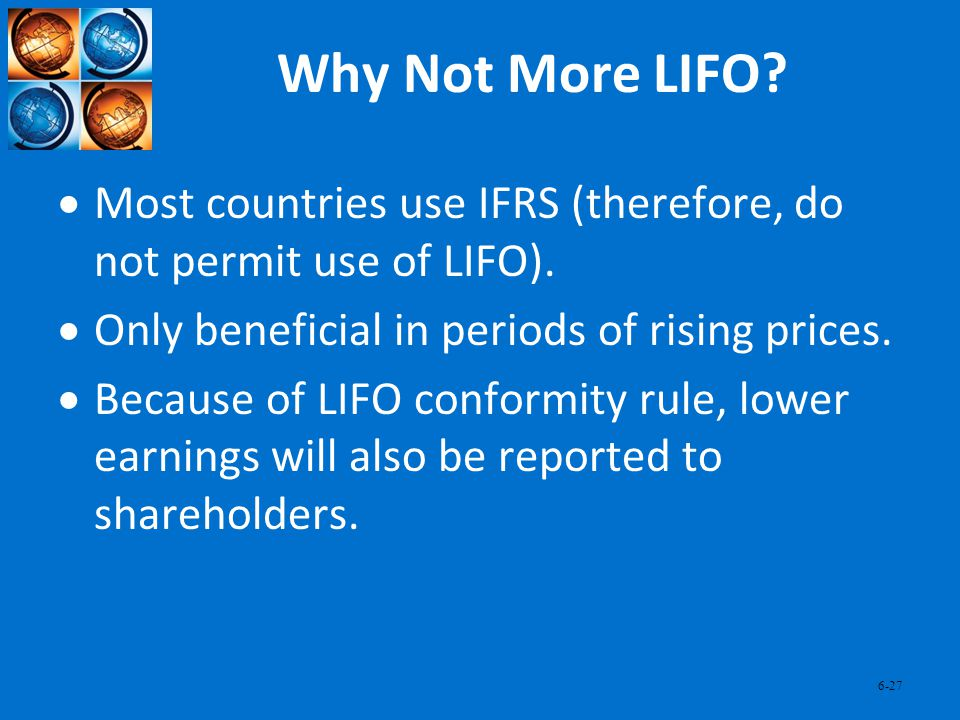Why Not More LIFO Most countries use IFRS (therefore, do not permit use of LIFO). Only beneficial in periods of rising prices.