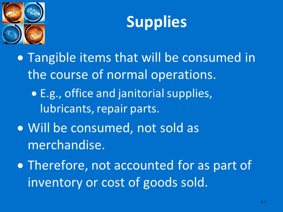 Supplies Tangible items that will be consumed in the course of normal operations. E.g., office and janitorial supplies, lubricants, repair parts.