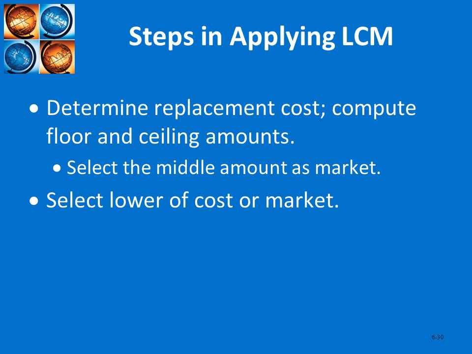 Steps in Applying LCM Determine replacement cost; compute floor and ceiling amounts. Select the middle amount as market.