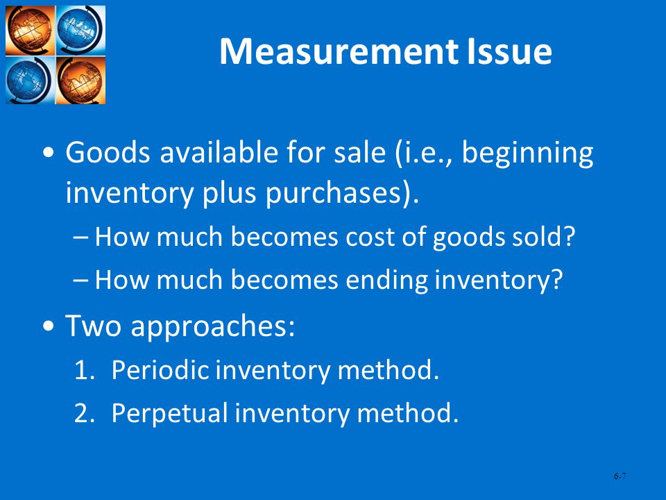 Measurement Issue Goods available for sale (i.e., beginning inventory plus purchases). How much becomes cost of goods sold