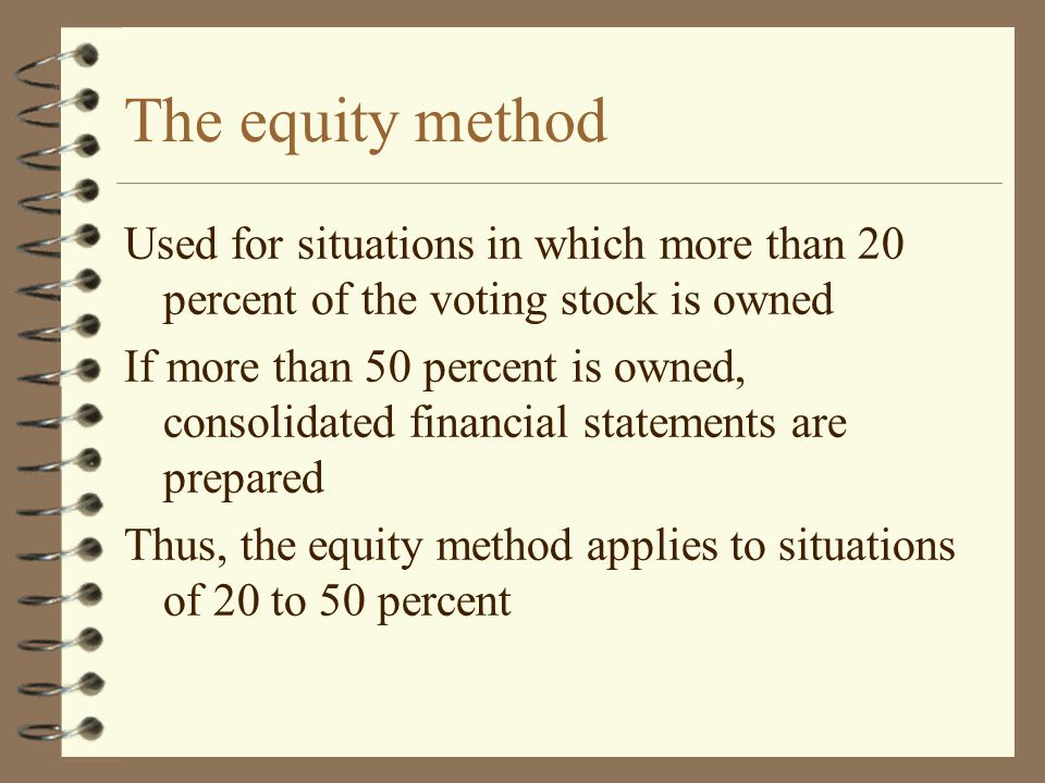 The equity method Used for situations in which more than 20 percent of the voting stock is owned.