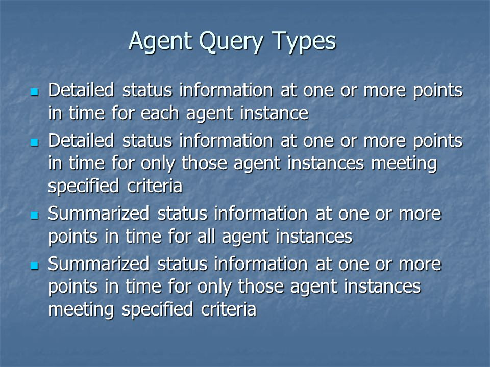 Agent Query Types Detailed status information at one or more points in time for each agent instance.