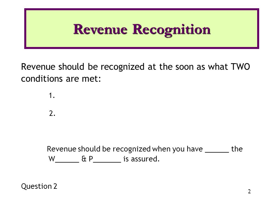 Revenue Recognition Revenue should be recognized at the soon as what TWO conditions are met: 1. 2.