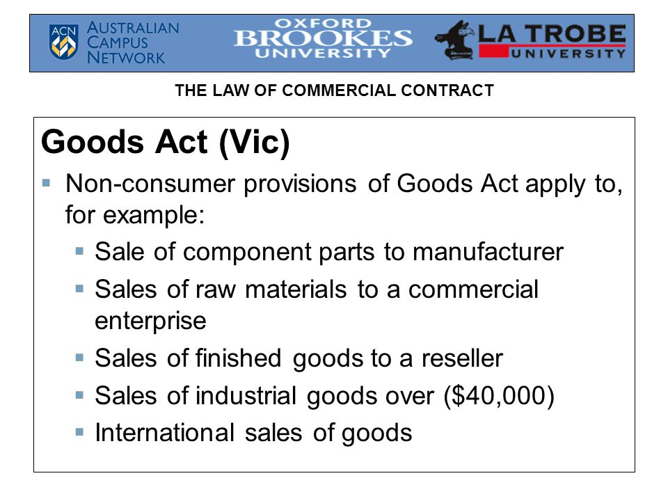Goods Act (Vic) Non-consumer provisions of Goods Act apply to, for example: Sale of component parts to manufacturer.