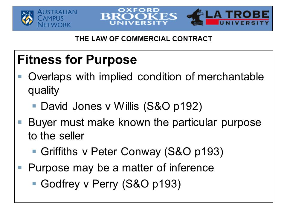 Fitness for Purpose Overlaps with implied condition of merchantable quality. David Jones v Willis (S&O p192)