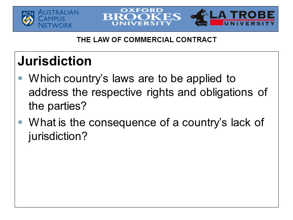 Jurisdiction Which country's laws are to be applied to address the respective rights and obligations of the parties