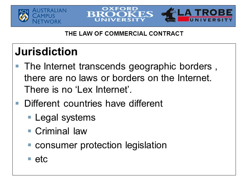 Jurisdiction The Internet transcends geographic borders , there are no laws or borders on the Internet. There is no 'Lex Internet'.