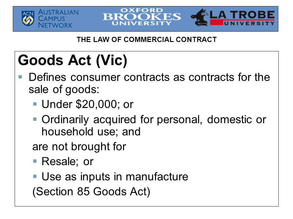 Goods Act (Vic) Defines consumer contracts as contracts for the sale of goods: Under $20,000; or.