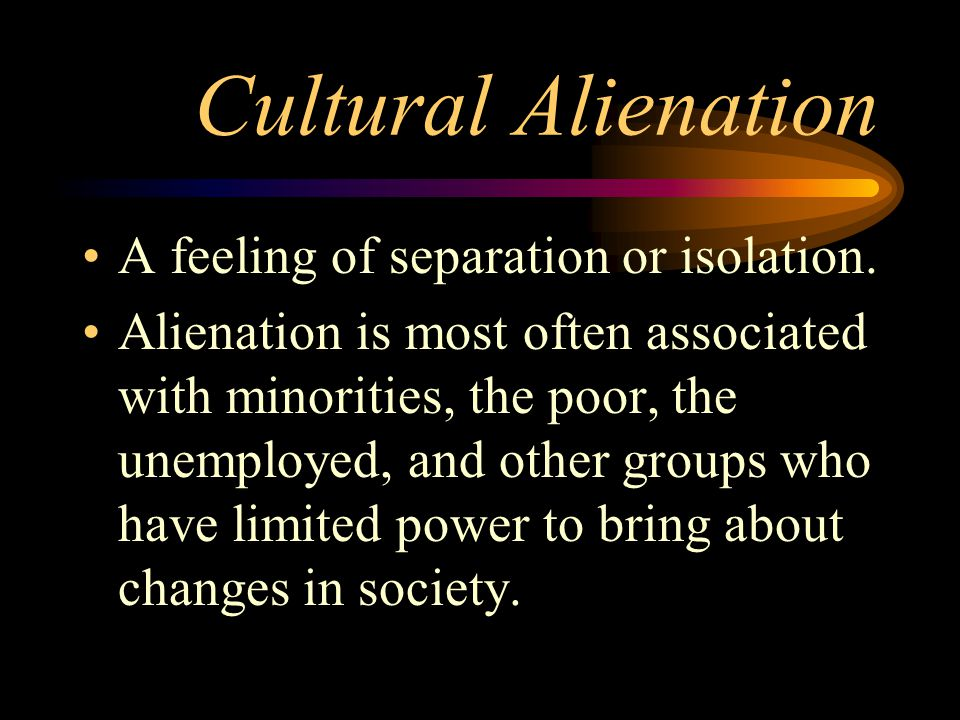 Cultural Alienation A feeling of separation or isolation.