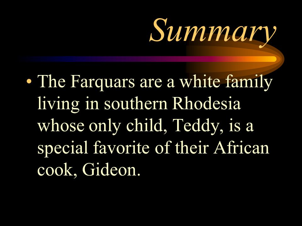 Summary The Farquars are a white family living in southern Rhodesia whose only child, Teddy, is a special favorite of their African cook, Gideon.