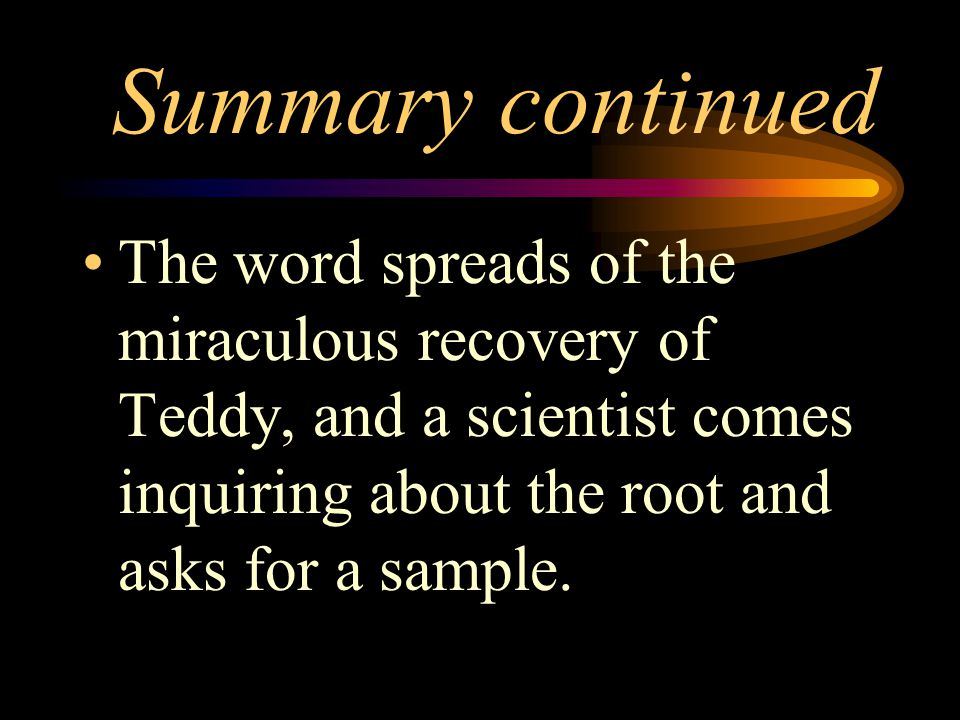 Summary continued The word spreads of the miraculous recovery of Teddy, and a scientist comes inquiring about the root and asks for a sample.