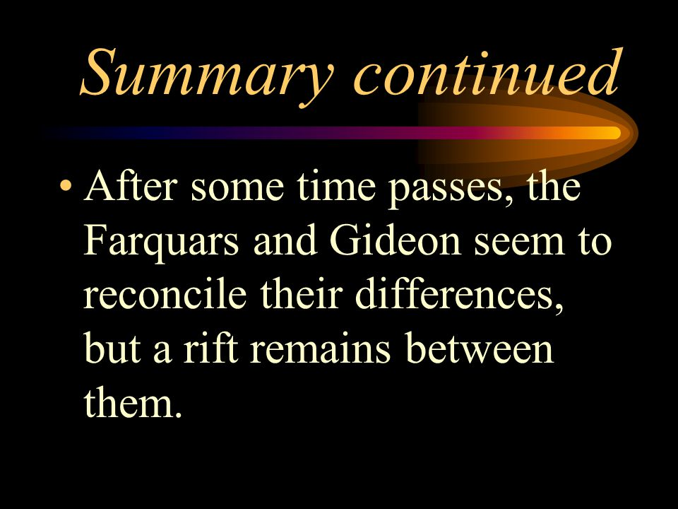 Summary continued After some time passes, the Farquars and Gideon seem to reconcile their differences, but a rift remains between them.