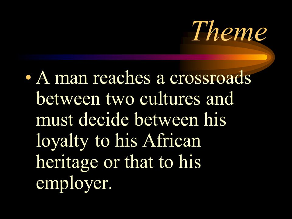 Theme A man reaches a crossroads between two cultures and must decide between his loyalty to his African heritage or that to his employer.