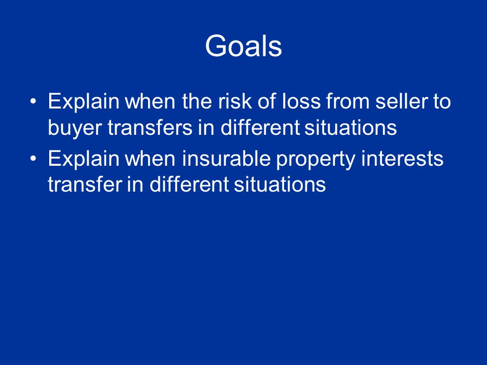 Goals Explain when the risk of loss from seller to buyer transfers in different situations.