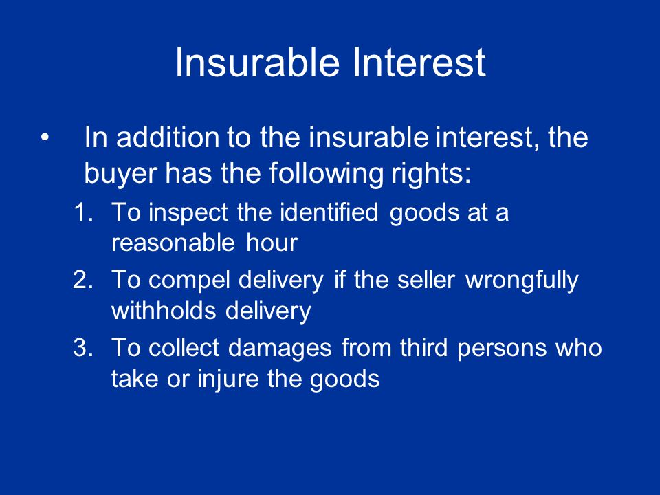 Insurable Interest In addition to the insurable interest, the buyer has the following rights: To inspect the identified goods at a reasonable hour.