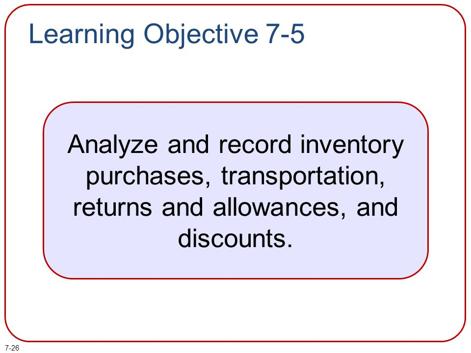 Learning Objective 7-5 Analyze and record inventory purchases, transportation, returns and allowances, and discounts.