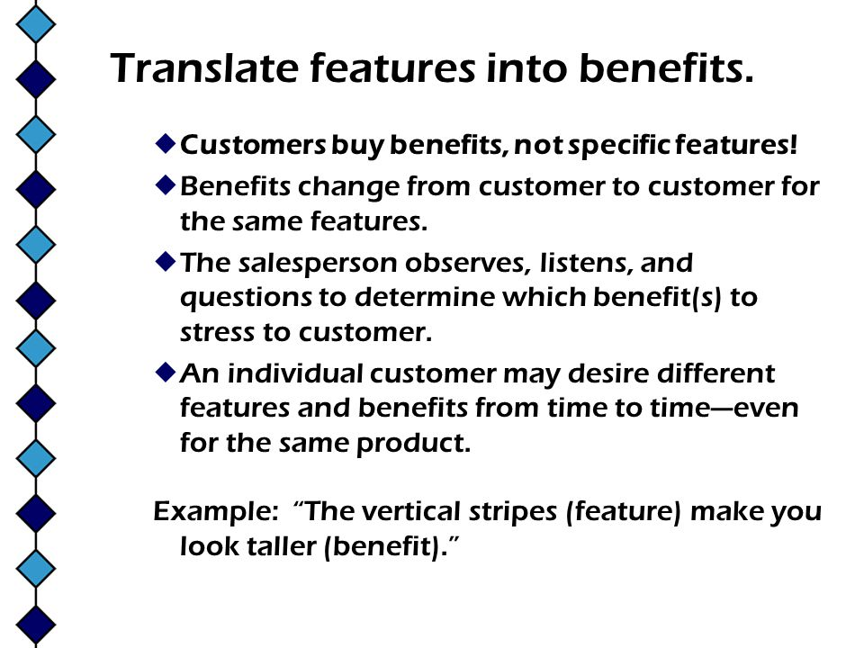 Translate features into benefits.