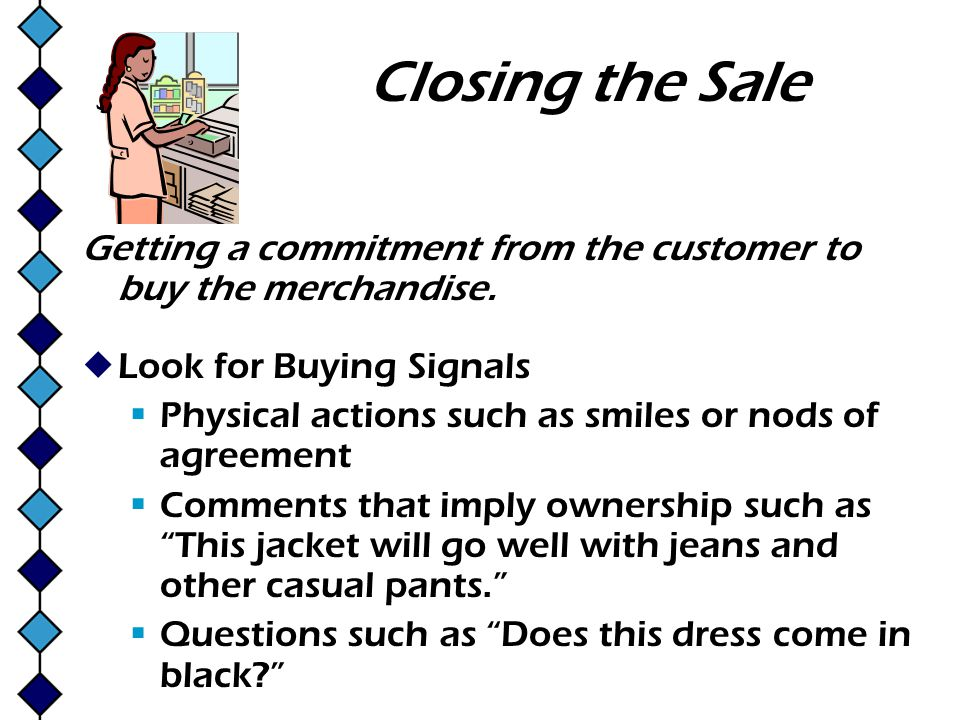 Closing the Sale Getting a commitment from the customer to buy the merchandise. Look for Buying Signals.