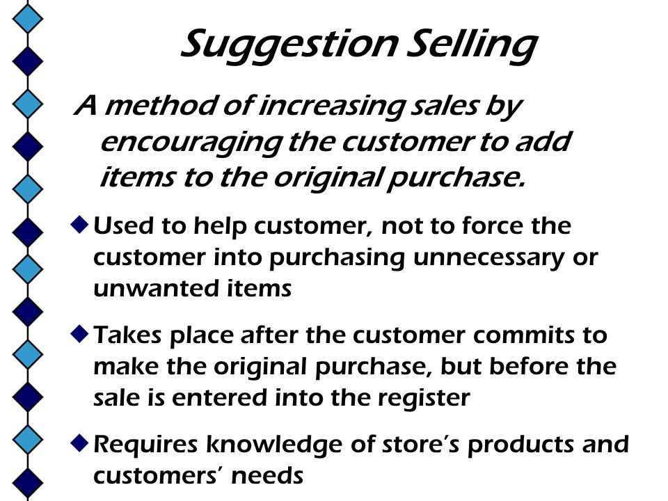 Suggestion Selling A method of increasing sales by encouraging the customer to add items to the original purchase.