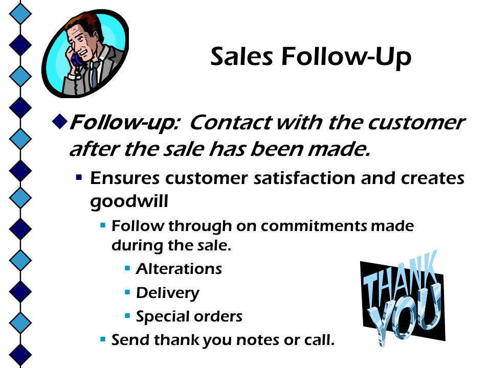 Sales Follow-Up Follow-up: Contact with the customer after the sale has been made. Ensures customer satisfaction and creates goodwill.