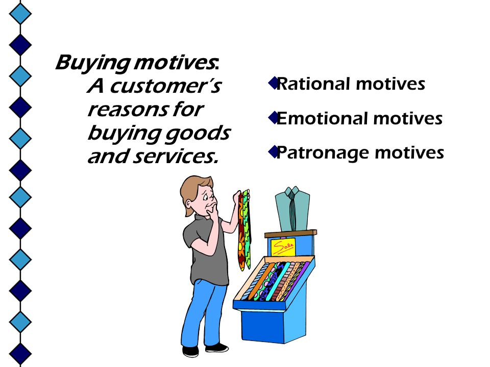 Buying motives: A customer's reasons for buying goods and services.