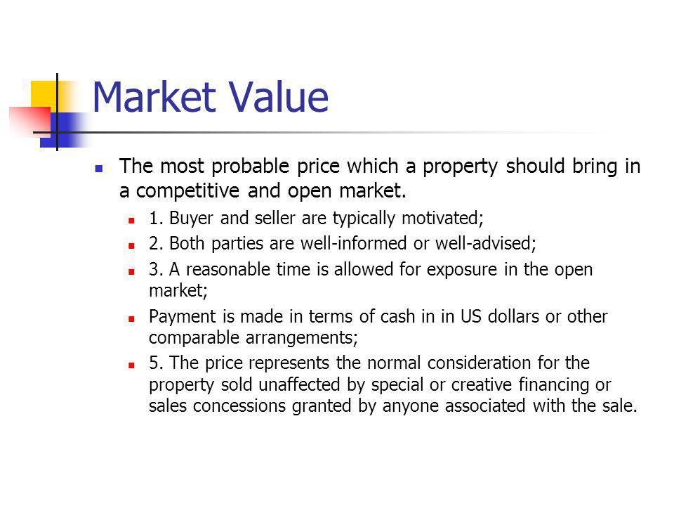 Market Value The most probable price which a property should bring in a competitive and open market.