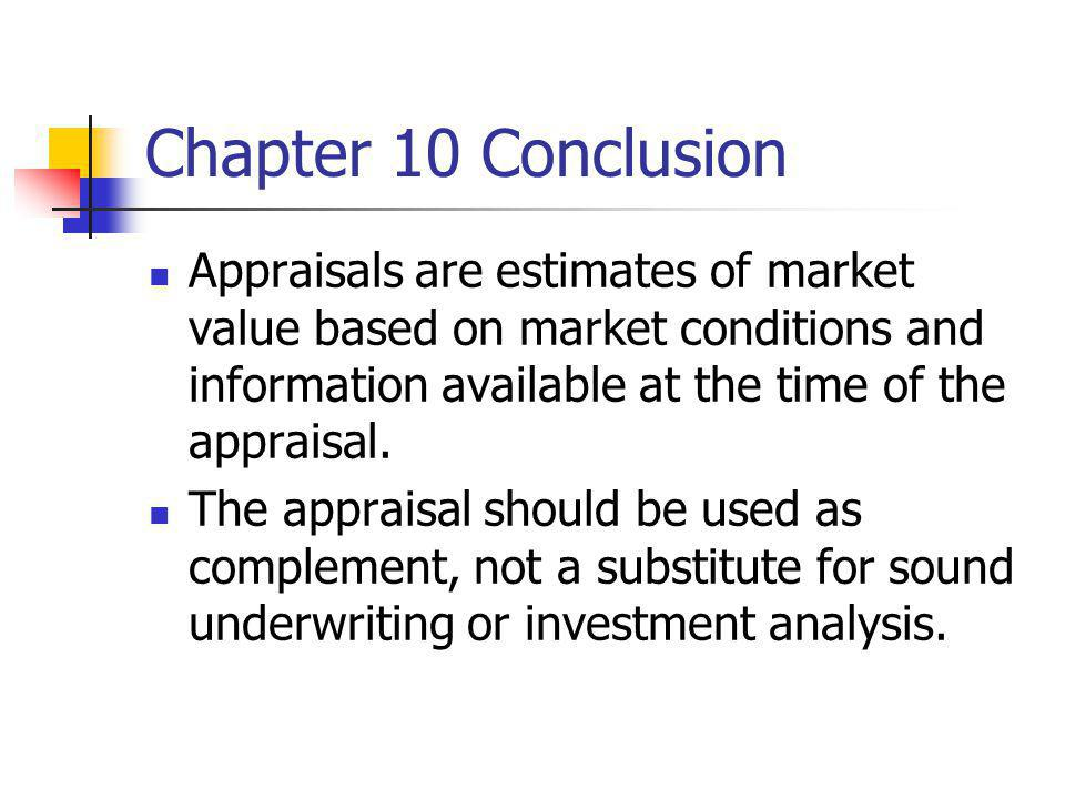 Chapter 10 Conclusion Appraisals are estimates of market value based on market conditions and information available at the time of the appraisal.