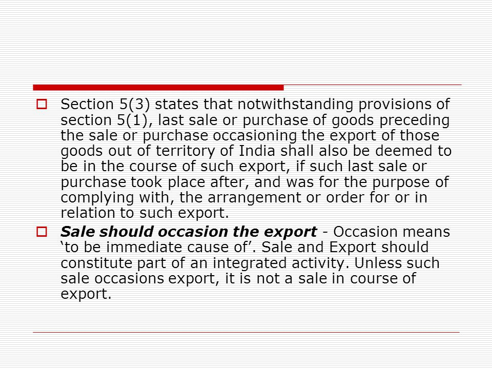 Section 5(3) states that notwithstanding provisions of section 5(1), last sale or purchase of goods preceding the sale or purchase occasioning the export of those goods out of territory of India shall also be deemed to be in the course of such export, if such last sale or purchase took place after, and was for the purpose of complying with, the arrangement or order for or in relation to such export.