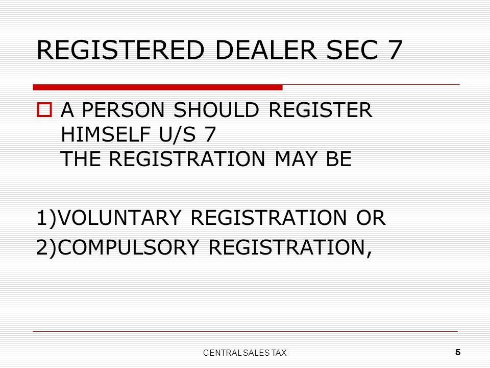 REGISTERED DEALER SEC 7 A PERSON SHOULD REGISTER HIMSELF U/S 7 THE REGISTRATION MAY BE.