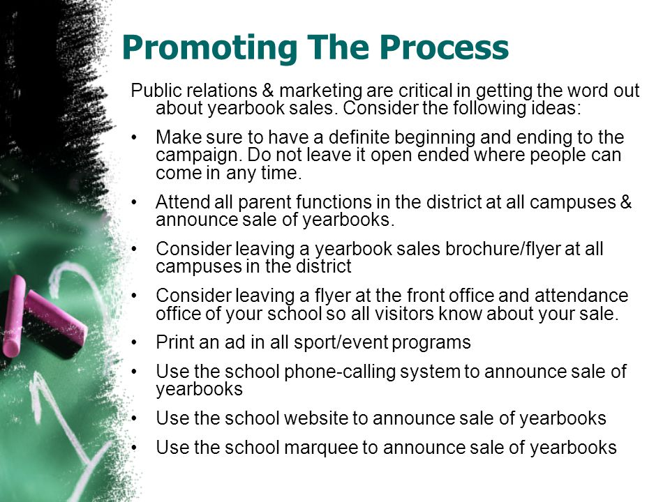 Promoting The Process Public relations & marketing are critical in getting the word out about yearbook sales. Consider the following ideas: