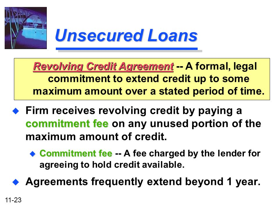 Unsecured Loans Revolving Credit Agreement -- A formal, legal commitment to extend credit up to some maximum amount over a stated period of time.