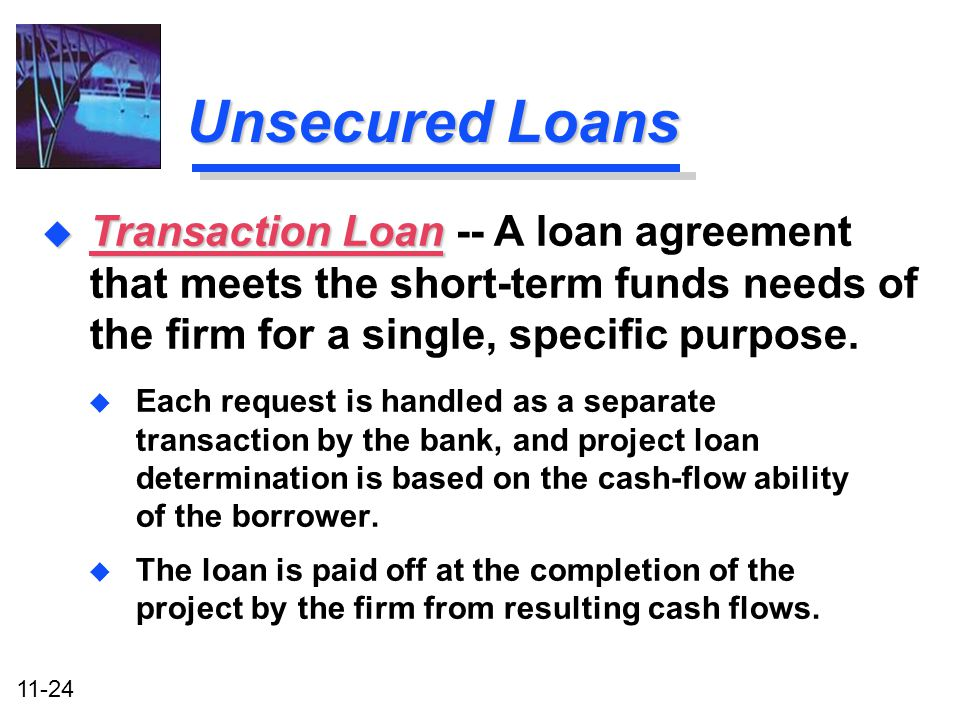 Unsecured Loans Transaction Loan -- A loan agreement that meets the short-term funds needs of the firm for a single, specific purpose.