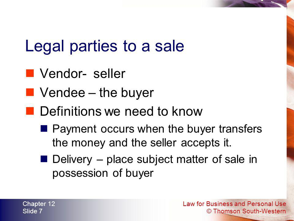 Legal parties to a sale Vendor- seller Vendee – the buyer