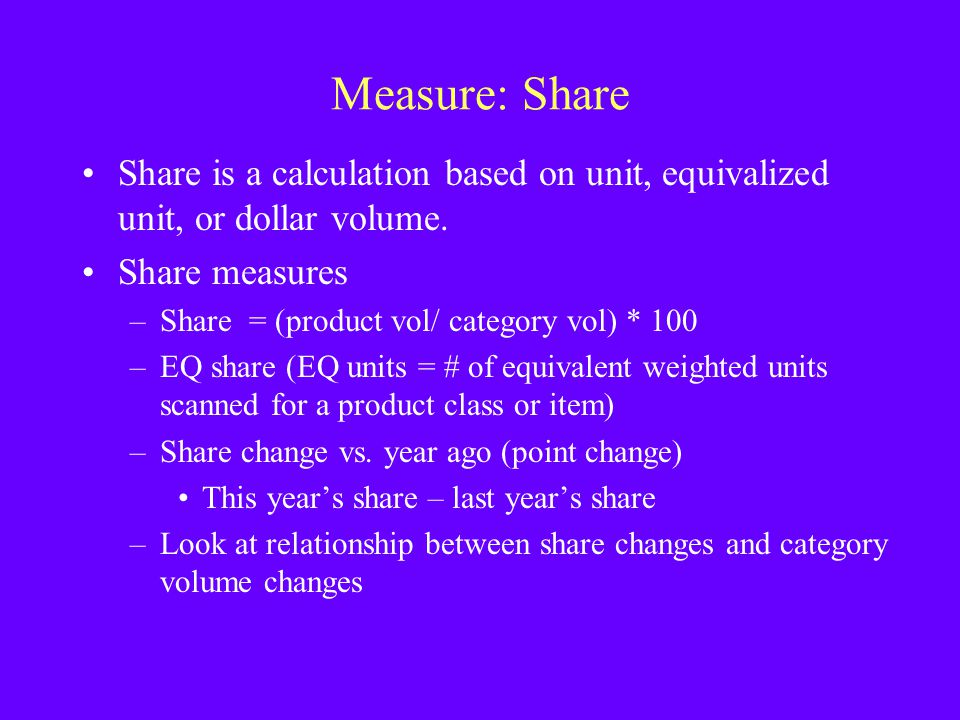 Measure: Share Share is a calculation based on unit, equivalized unit, or dollar volume. Share measures.