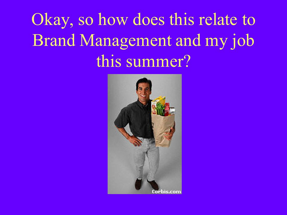 Okay, so how does this relate to Brand Management and my job this summer
