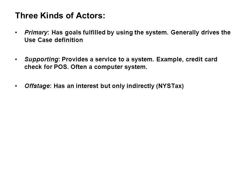 Three Kinds of Actors: Primary: Has goals fulfilled by using the system. Generally drives the Use Case definition.