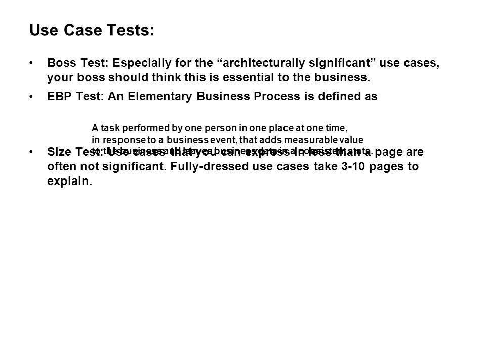 Use Case Tests: Boss Test: Especially for the architecturally significant use cases, your boss should think this is essential to the business.