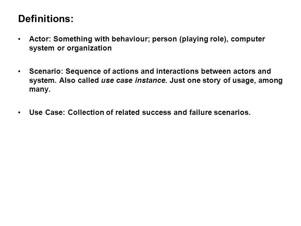 Definitions: Actor: Something with behaviour; person (playing role), computer system or organization.