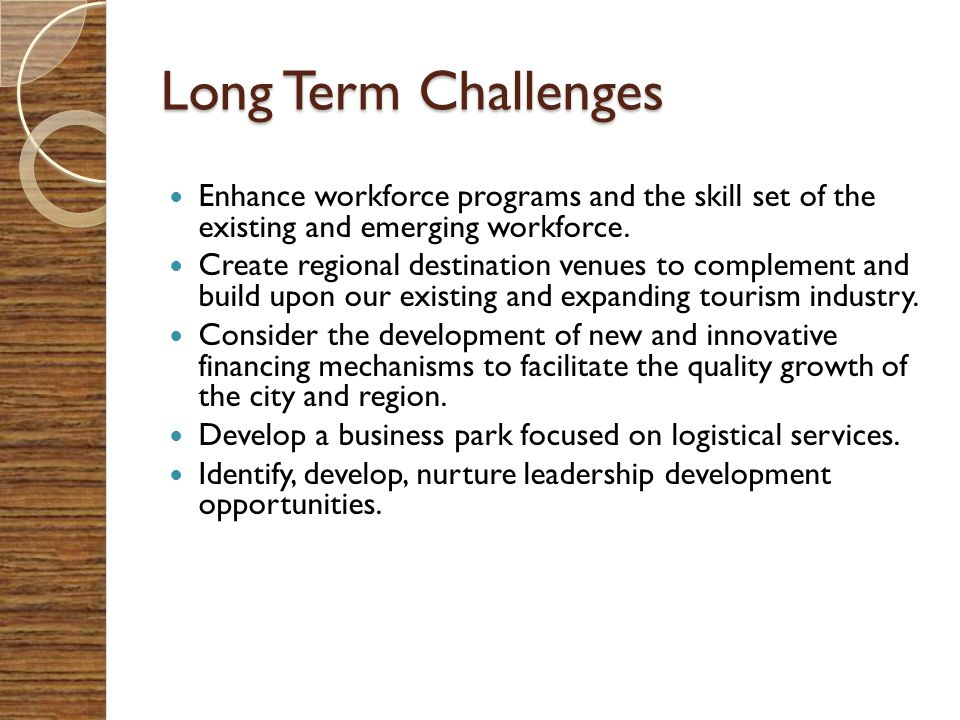 Long Term Challenges Enhance workforce programs and the skill set of the existing and emerging workforce.