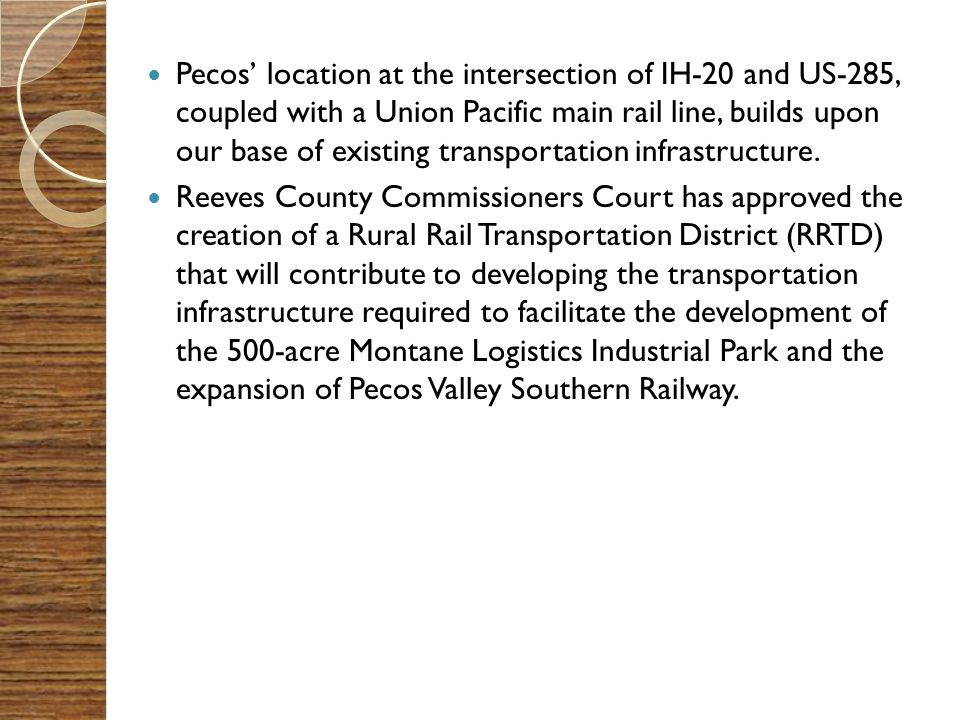 Pecos' location at the intersection of IH-20 and US-285, coupled with a Union Pacific main rail line, builds upon our base of existing transportation infrastructure.
