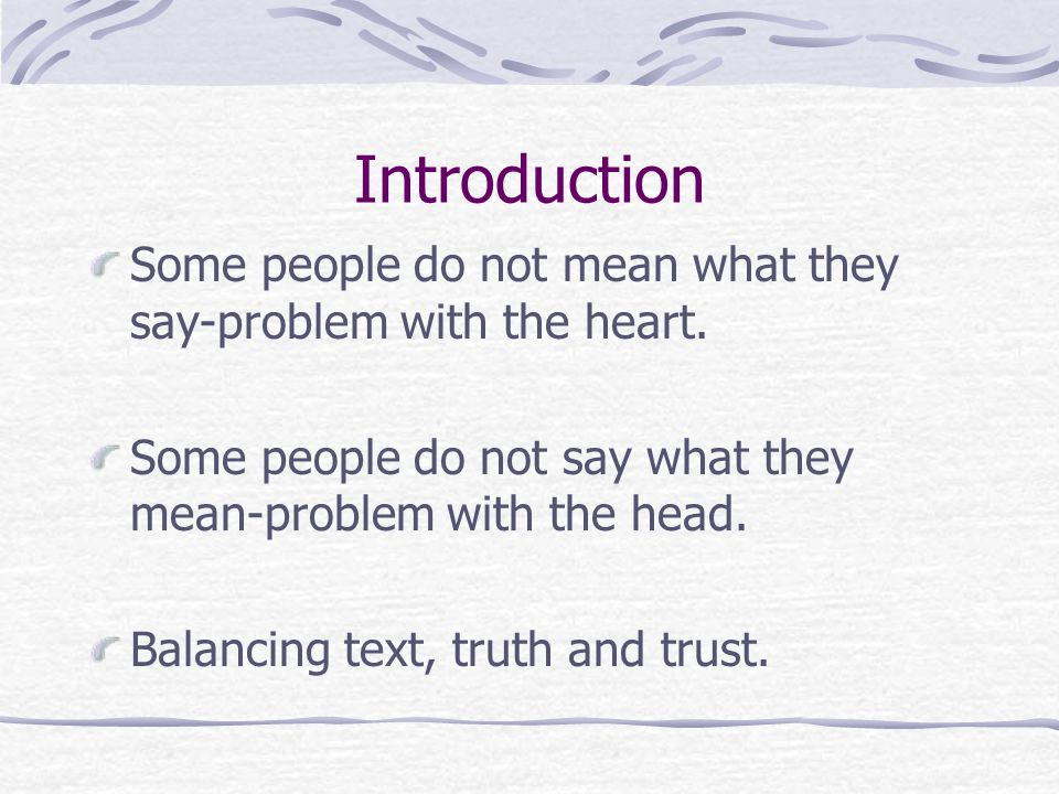 Introduction Some people do not mean what they say-problem with the heart. Some people do not say what they mean-problem with the head.