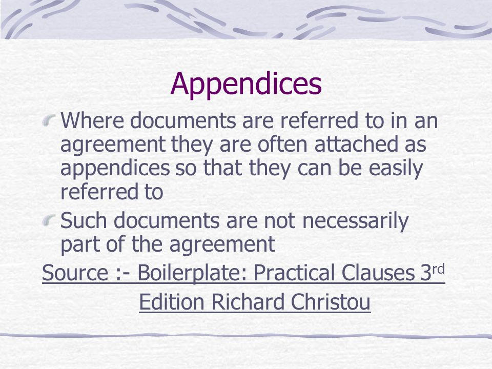 Appendices Where documents are referred to in an agreement they are often attached as appendices so that they can be easily referred to.