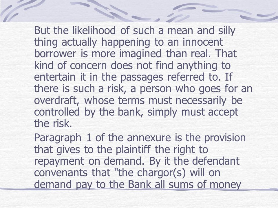 But the likelihood of such a mean and silly thing actually happening to an innocent borrower is more imagined than real. That kind of concern does not find anything to entertain it in the passages referred to. If there is such a risk, a person who goes for an overdraft, whose terms must necessarily be controlled by the bank, simply must accept the risk.