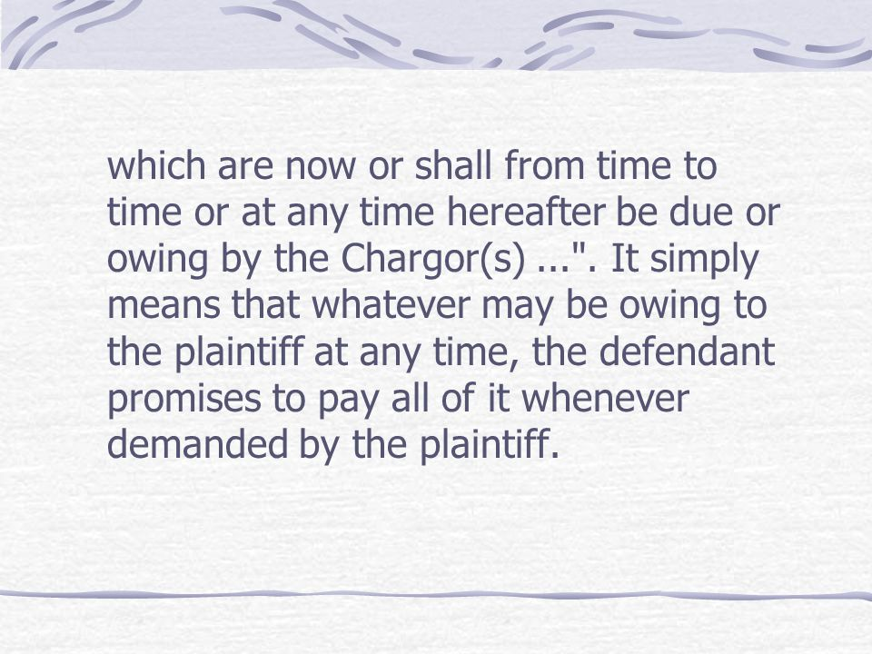 which are now or shall from time to time or at any time hereafter be due or owing by the Chargor(s) ... .