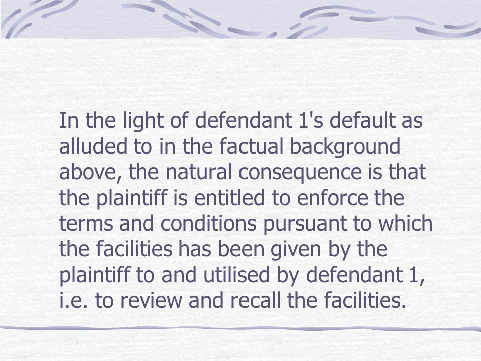 In the light of defendant 1 s default as alluded to in the factual background above, the natural consequence is that the plaintiff is entitled to enforce the terms and conditions pursuant to which the facilities has been given by the plaintiff to and utilised by defendant 1, i.e.