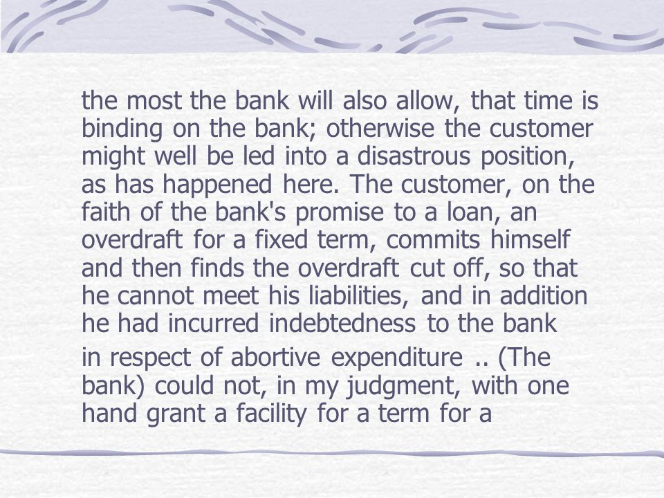 the most the bank will also allow, that time is binding on the bank; otherwise the customer might well be led into a disastrous position, as has happened here. The customer, on the faith of the bank s promise to a loan, an overdraft for a fixed term, commits himself and then finds the overdraft cut off, so that he cannot meet his liabilities, and in addition he had incurred indebtedness to the bank