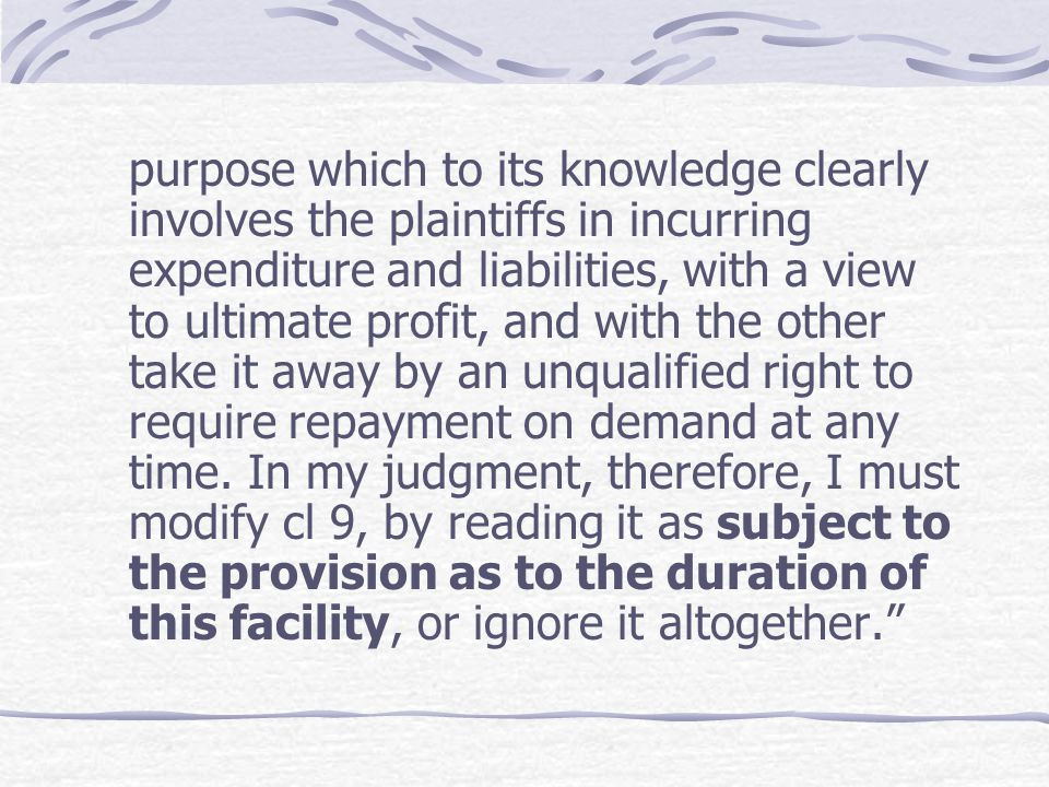 purpose which to its knowledge clearly involves the plaintiffs in incurring expenditure and liabilities, with a view to ultimate profit, and with the other take it away by an unqualified right to require repayment on demand at any time.