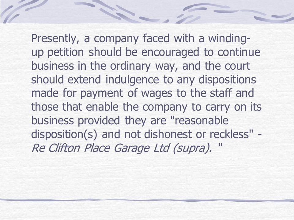 Presently, a company faced with a winding-up petition should be encouraged to continue business in the ordinary way, and the court should extend indulgence to any dispositions made for payment of wages to the staff and those that enable the company to carry on its business provided they are reasonable disposition(s) and not dishonest or reckless - Re Clifton Place Garage Ltd (supra).